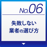 No.06 失敗しない業者の選び方